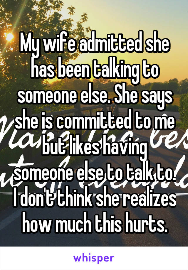 My wife admitted she has been talking to someone else. She says she is committed to me but likes having someone else to talk to. I don't think she realizes how much this hurts.
