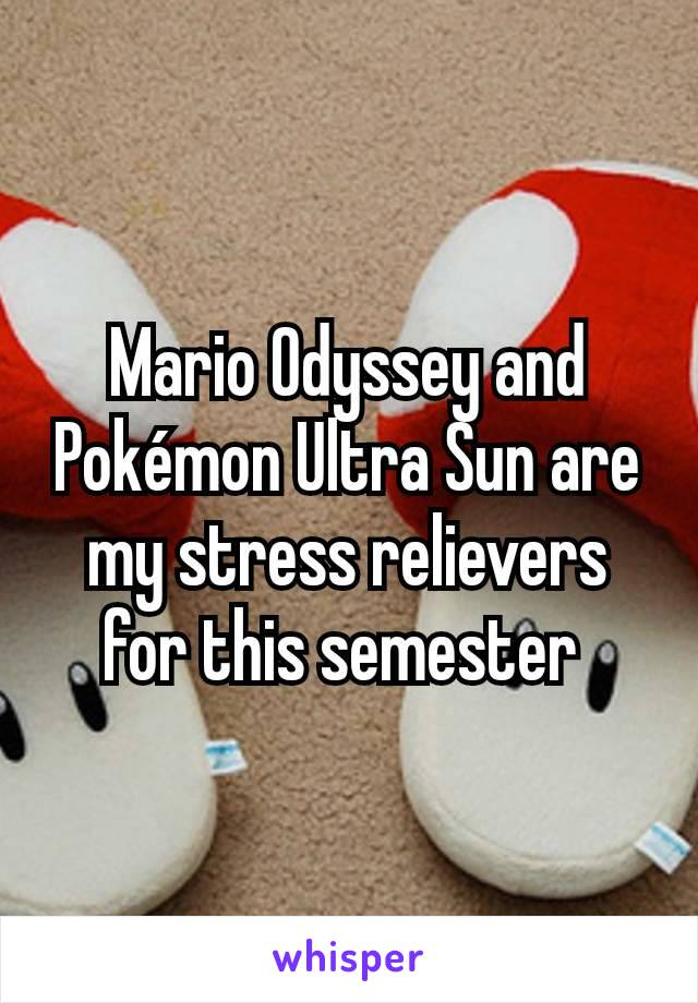 Mario Odyssey and Pokémon Ultra Sun are my stress relievers for this semester