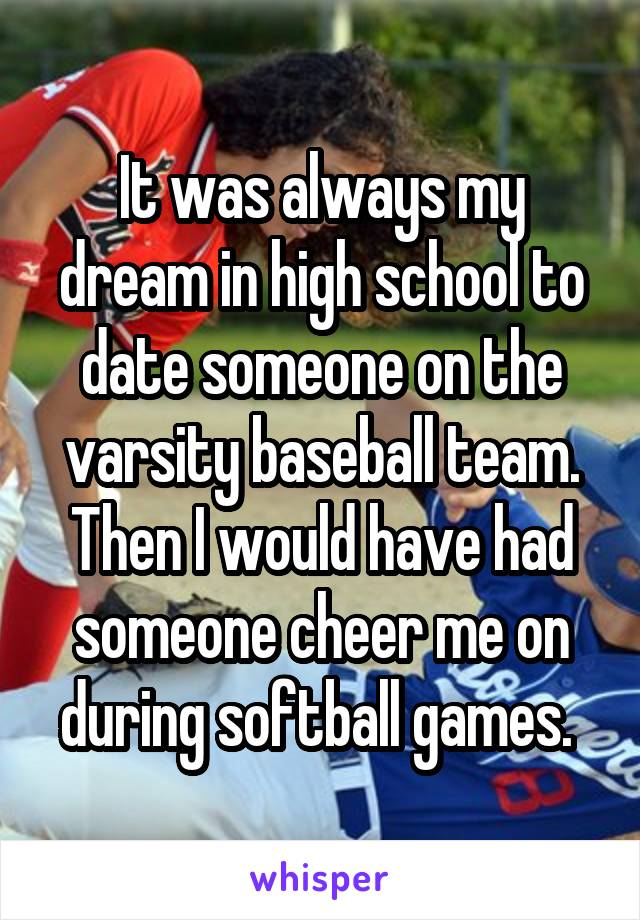 It was always my dream in high school to date someone on the varsity baseball team. Then I would have had someone cheer me on during softball games.