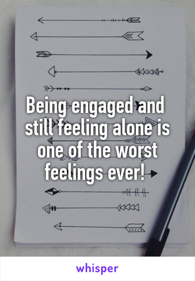 Being engaged and  still feeling alone is one of the worst feelings ever!