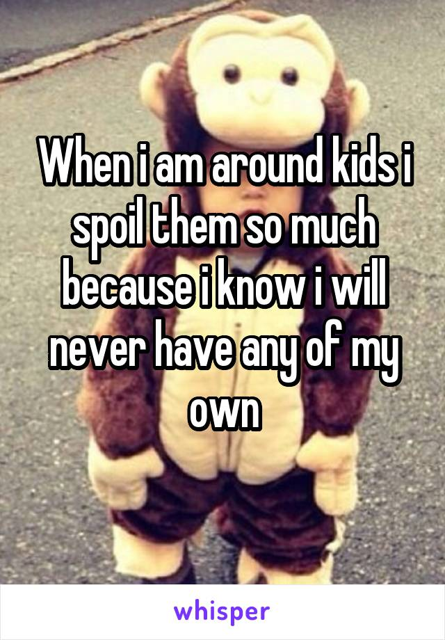 When i am around kids i spoil them so much because i know i will never have any of my own