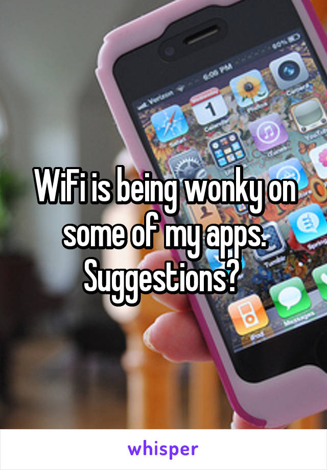 WiFi is being wonky on some of my apps. Suggestions?