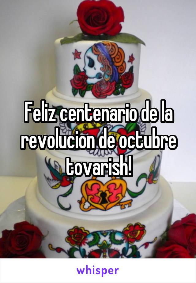 Feliz centenario de la revolucion de octubre tovarish!