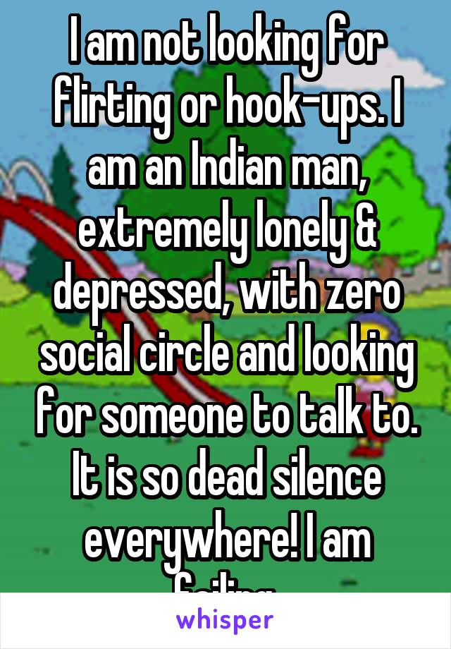 I am not looking for flirting or hook-ups. I am an Indian man, extremely lonely & depressed, with zero social circle and looking for someone to talk to. It is so dead silence everywhere! I am failing.