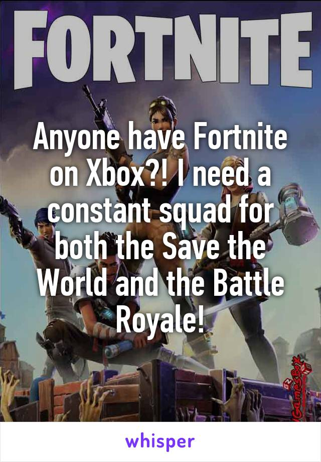 Anyone have Fortnite on Xbox?! I need a constant squad for both the Save the World and the Battle Royale!