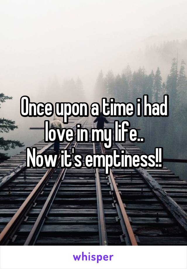 Once upon a time i had love in my life.. Now it's emptiness!!