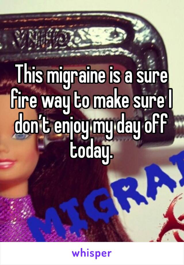This migraine is a sure fire way to make sure I don't enjoy my day off today.