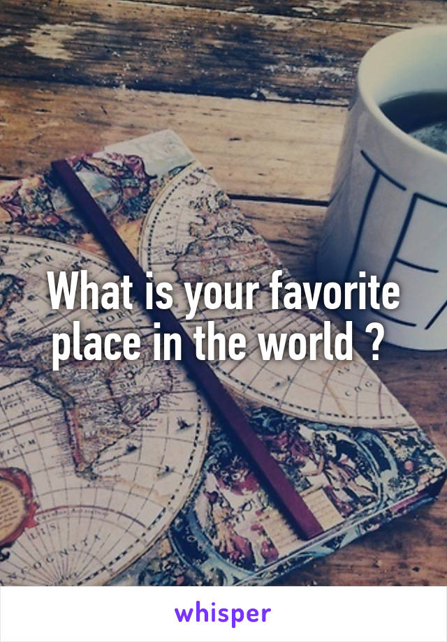 What is your favorite place in the world ?