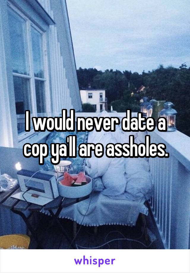 I would never date a cop ya'll are assholes.