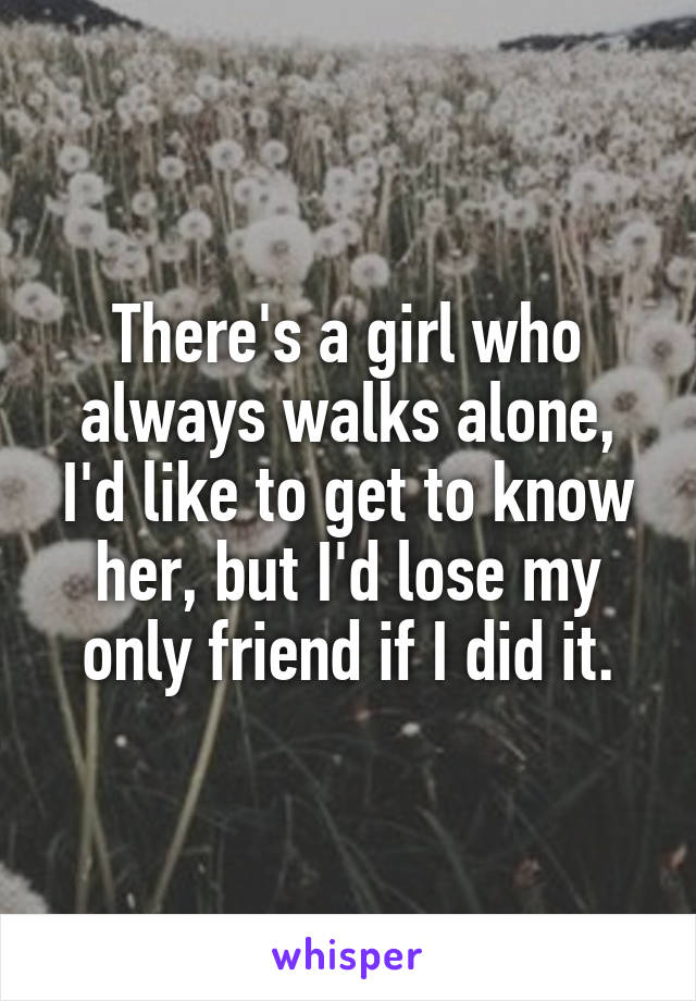 There's a girl who always walks alone, I'd like to get to know her, but I'd lose my only friend if I did it.