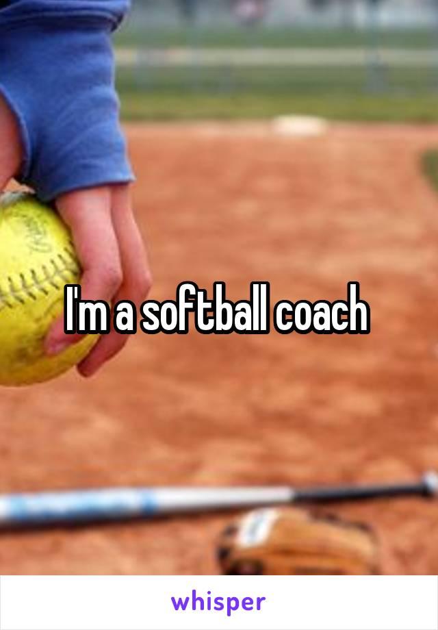 I'm a softball coach