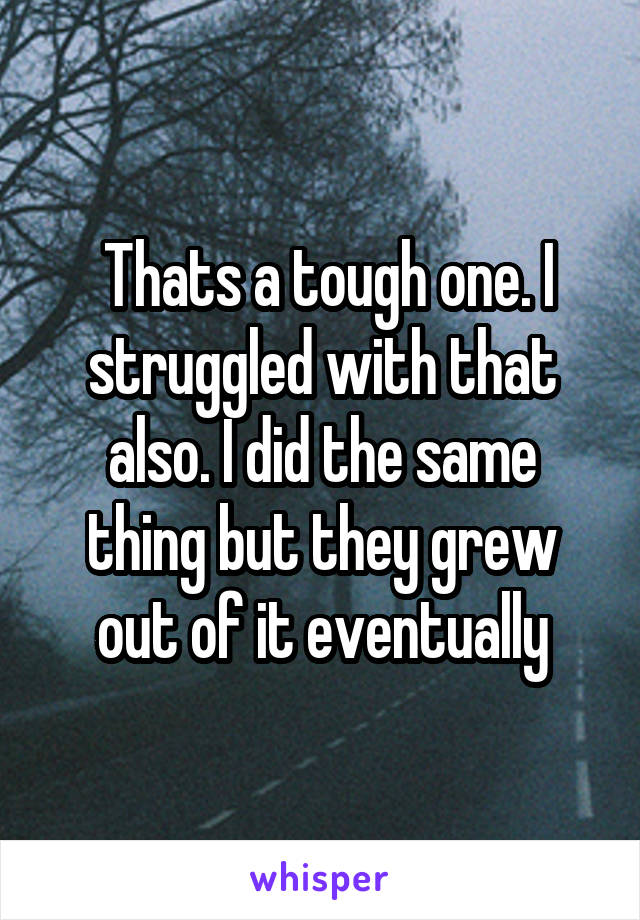 Thats a tough one. I struggled with that also. I did the same thing but they grew out of it eventually