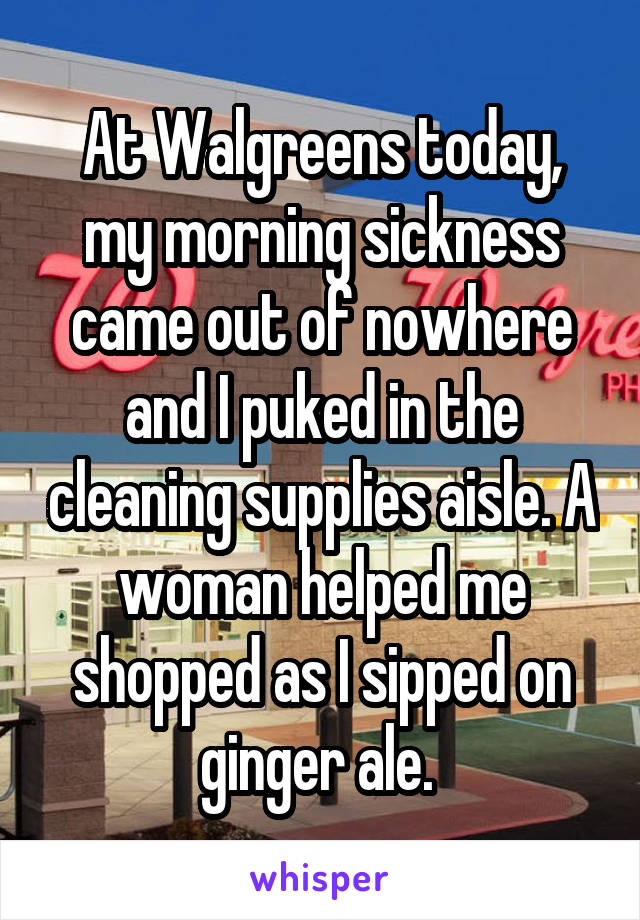 At Walgreens today, my morning sickness came out of nowhere and I puked in the cleaning supplies aisle. A woman helped me shopped as I sipped on ginger ale.