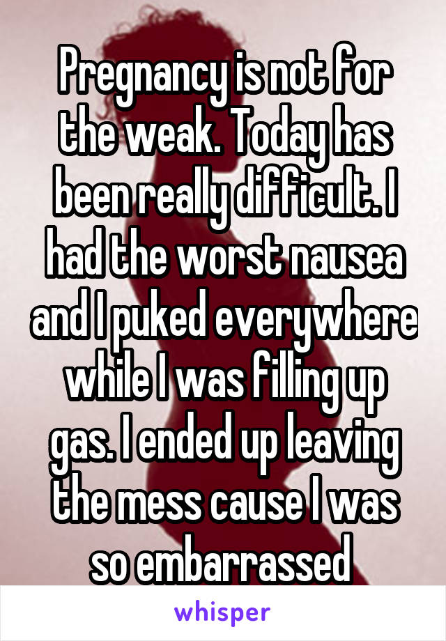 Pregnancy is not for the weak. Today has been really difficult. I had the worst nausea and I puked everywhere while I was filling up gas. I ended up leaving the mess cause I was so embarrassed