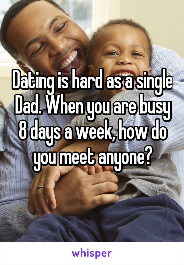 Dating is hard as a single Dad. When you are busy 8 days a week, how do you meet anyone?