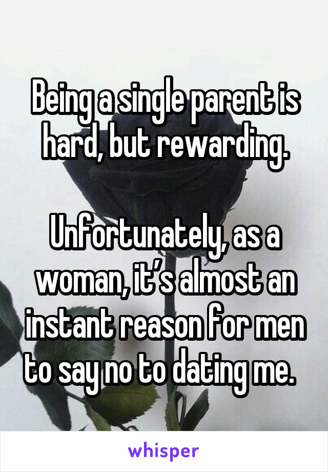 Being a single parent is hard, but rewarding.  Unfortunately, as a woman, it's almost an instant reason for men to say no to dating me.