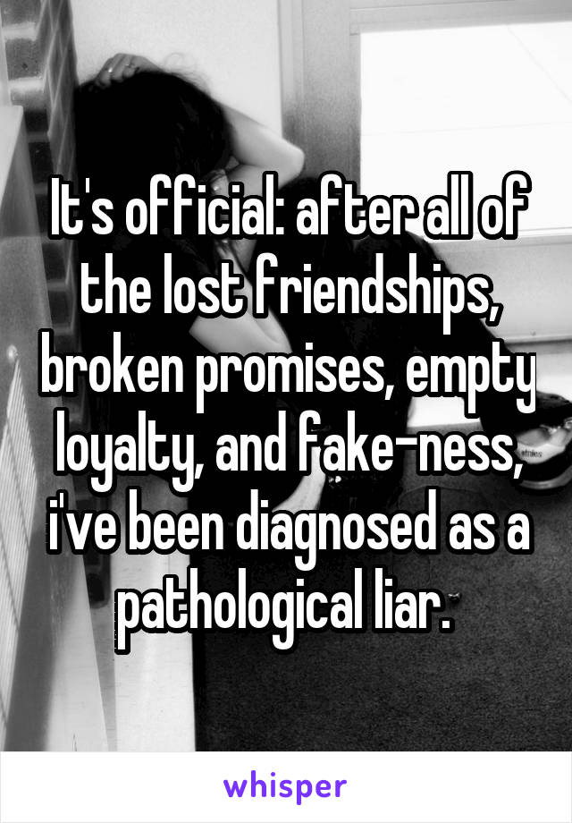 It's official: after all of the lost friendships, broken promises, empty loyalty, and fake-ness, i've been diagnosed as a pathological liar.