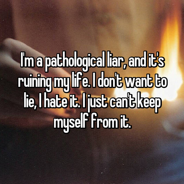 I'm a pathological liar, and it's ruining my life. I don't want to lie, I hate it. I just can't keep myself from it.