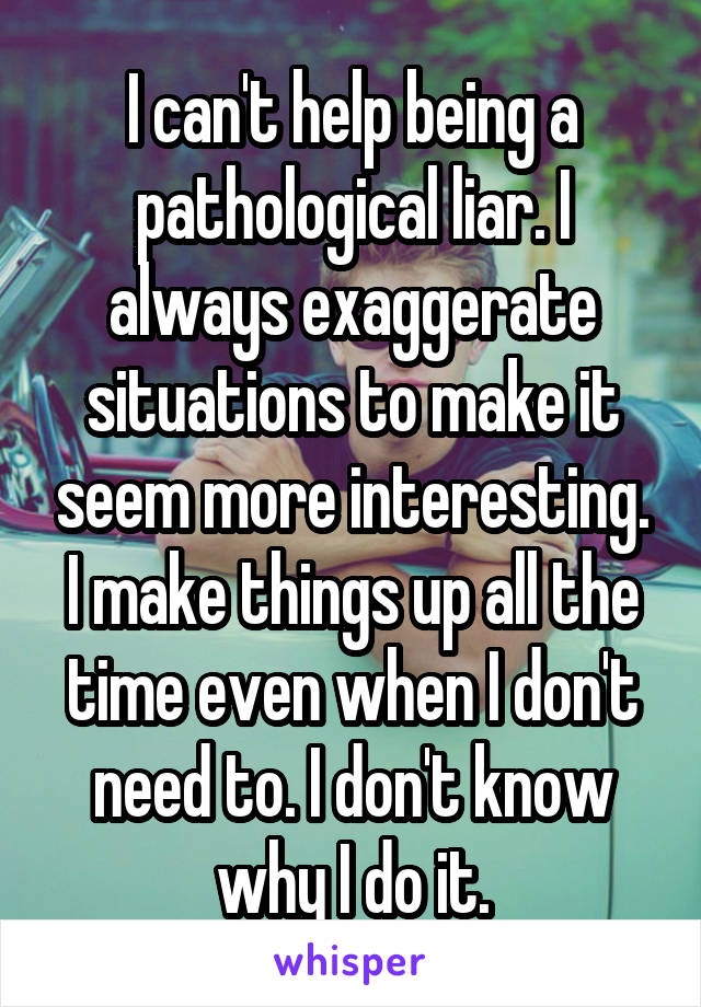 I can't help being a pathological liar. I always exaggerate situations to make it seem more interesting. I make things up all the time even when I don't need to. I don't know why I do it.