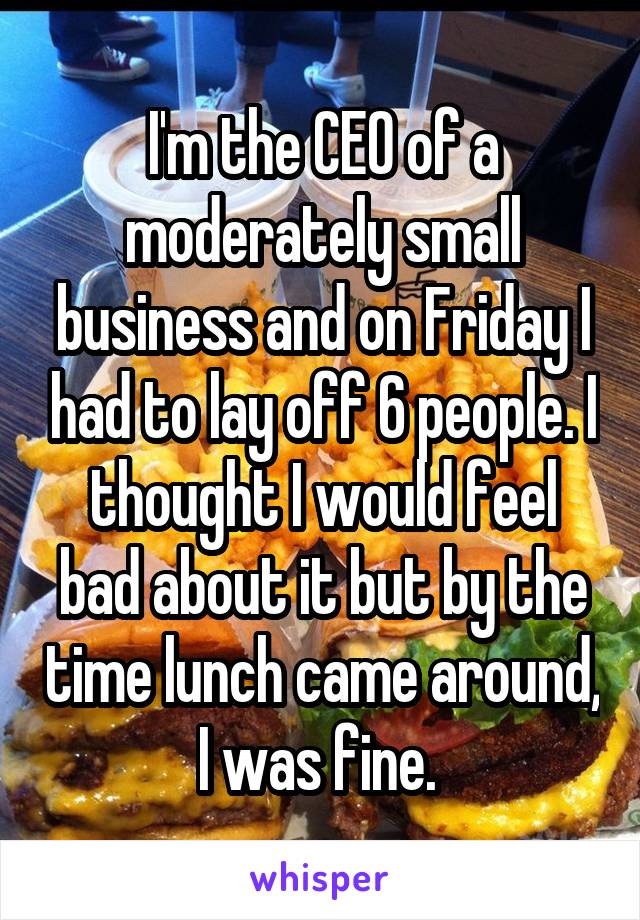 I'm the CEO of a moderately small business and on Friday I had to lay off 6 people. I thought I would feel bad about it but by the time lunch came around, I was fine.