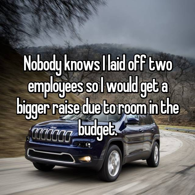 Nobody knows I laid off two employees so I would get a bigger raise due to room in the budget.