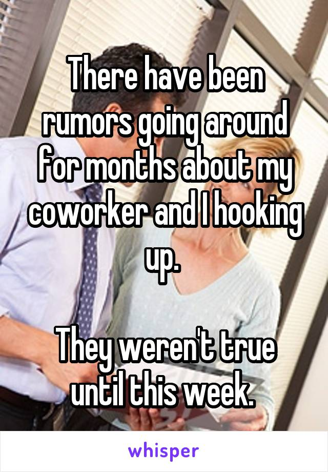 There have been rumors going around for months about my coworker and I hooking up.   They weren't true until this week.