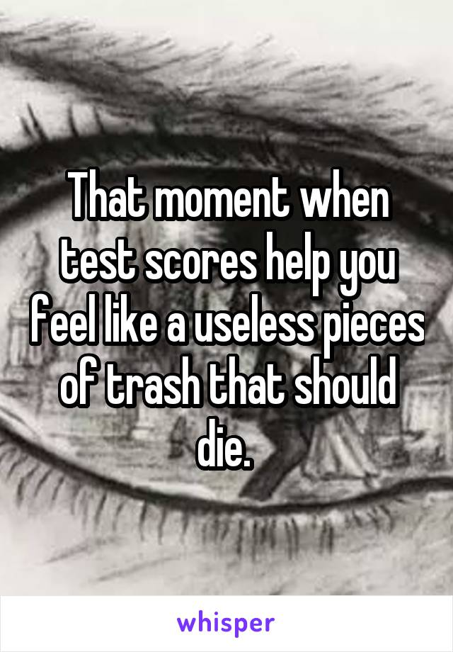 That moment when test scores help you feel like a useless pieces of trash that should die.