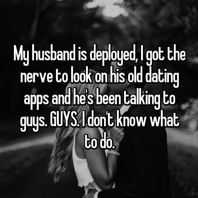 My husband is deployed, I got the nerve to look on his old dating apps and he's been talking to guys. GUYS. I don't know what to do.