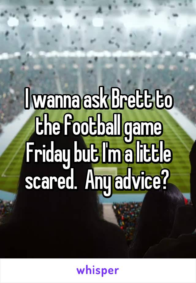 I wanna ask Brett to the football game Friday but I'm a little scared.  Any advice?