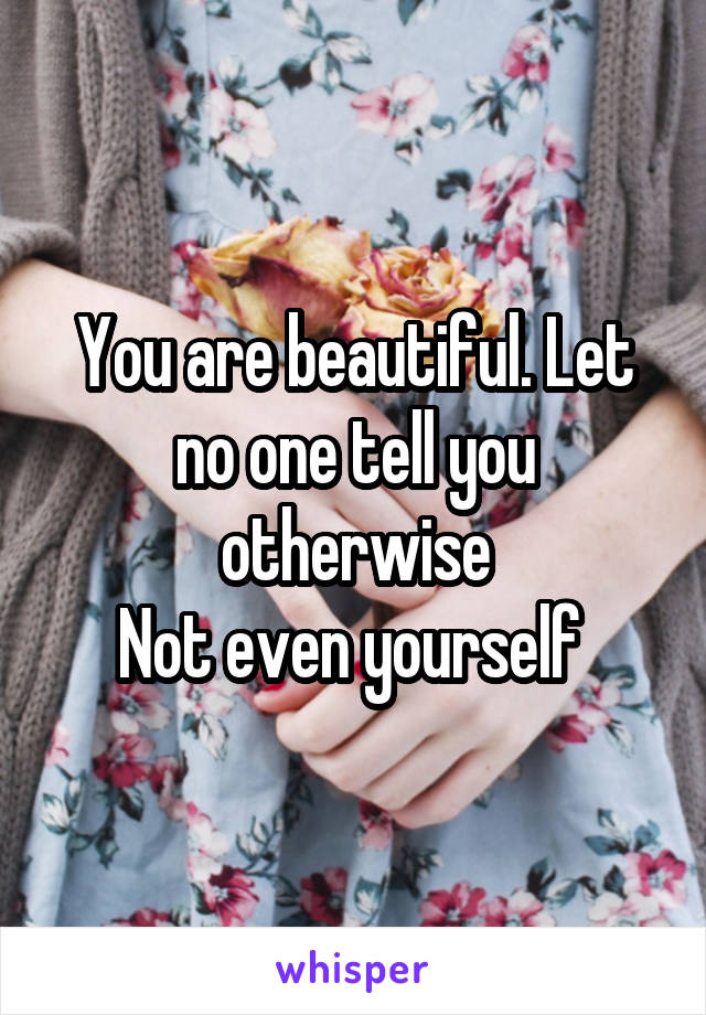 You are beautiful. Let no one tell you otherwise Not even yourself