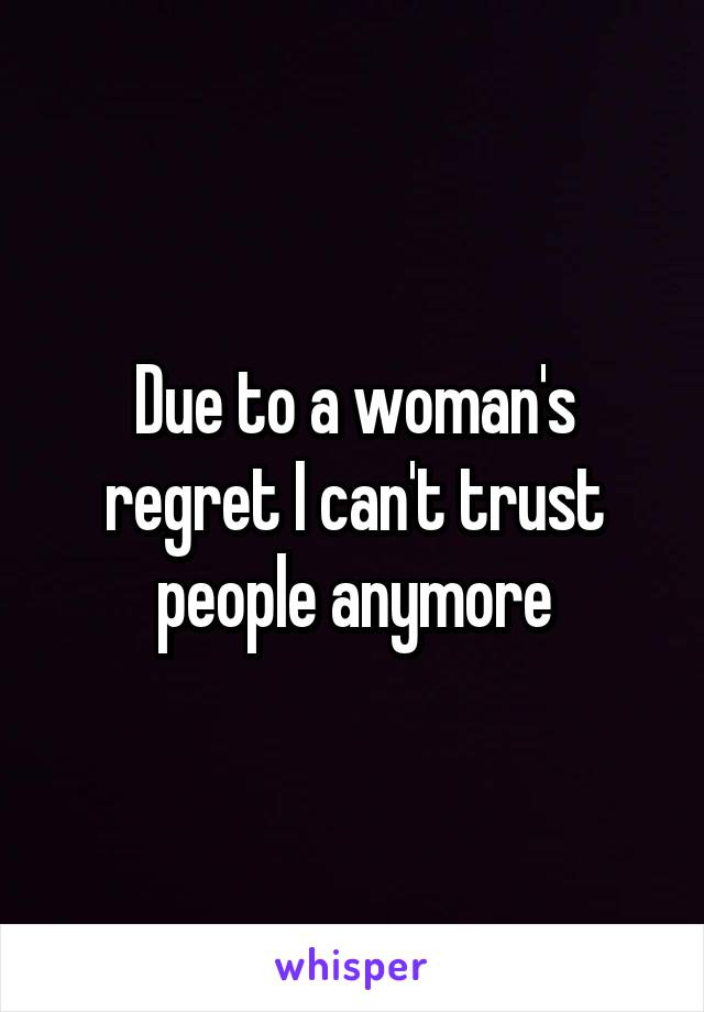 Due to a woman's regret I can't trust people anymore