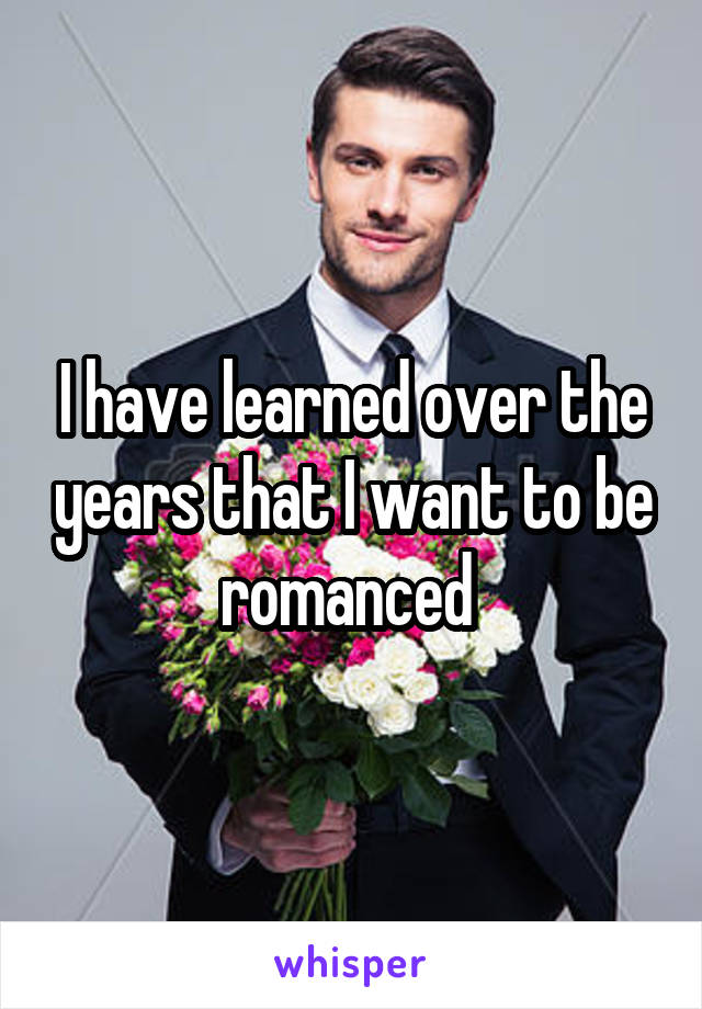 I have learned over the years that I want to be romanced