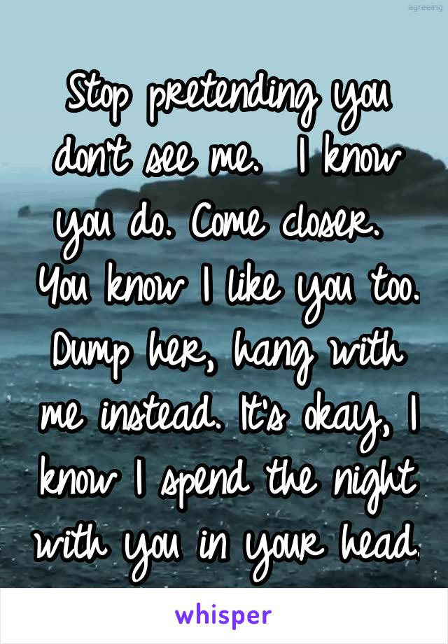 Stop pretending you don't see me.  I know you do. Come closer.  You know I like you too. Dump her, hang with me instead. It's okay, I know I spend the night with you in your head.