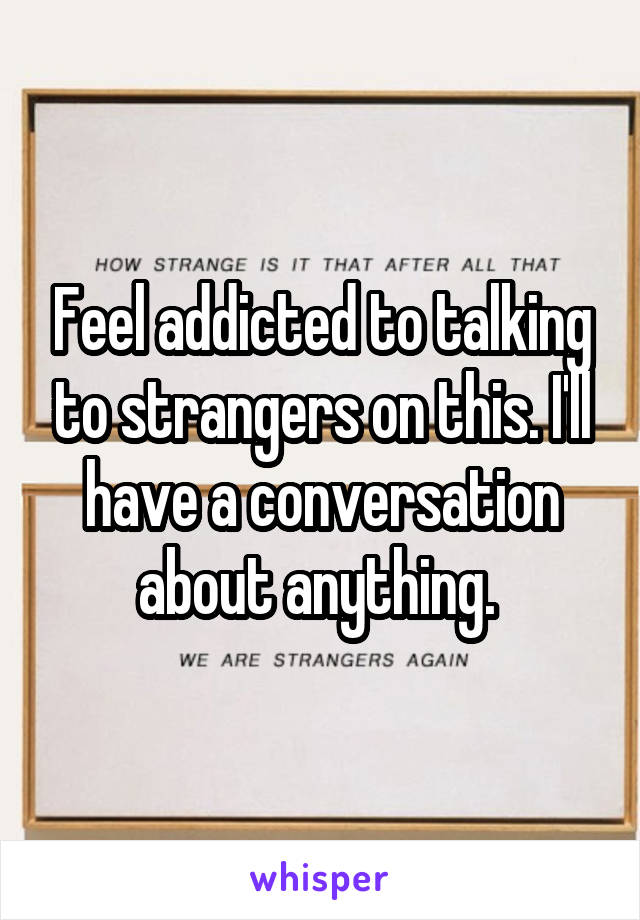 Feel addicted to talking to strangers on this. I'll have a conversation about anything.