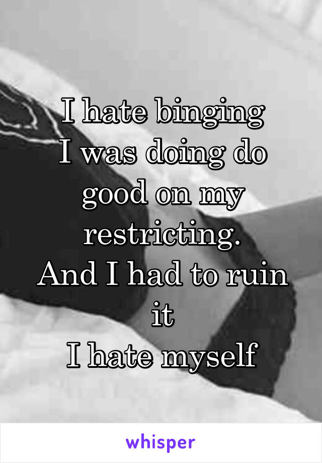 I hate binging I was doing do good on my restricting. And I had to ruin it I hate myself