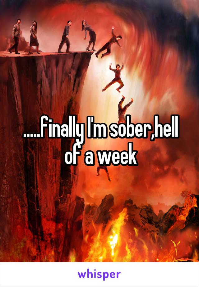.....finally I'm sober,hell of a week