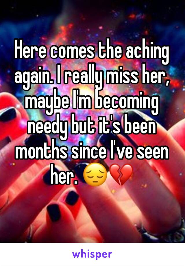 Here comes the aching again. I really miss her, maybe I'm becoming needy but it's been months since I've seen her. 😔💔