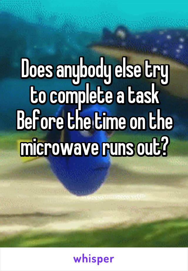 Does anybody else try to complete a task Before the time on the microwave runs out?