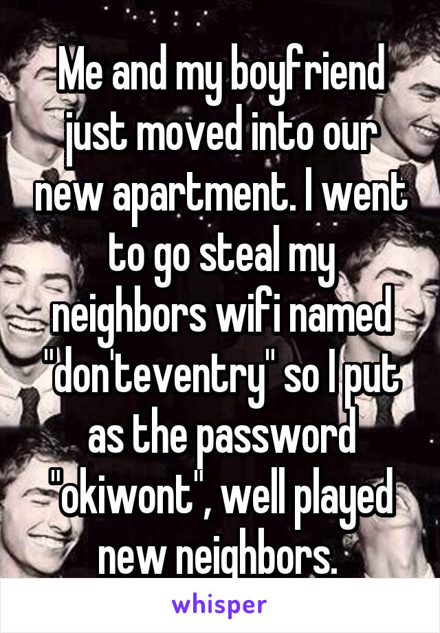 """Me and my boyfriend just moved into our new apartment. I went to go steal my neighbors wifi named """"don'teventry"""" so I put as the password """"okiwont"""", well played new neighbors."""