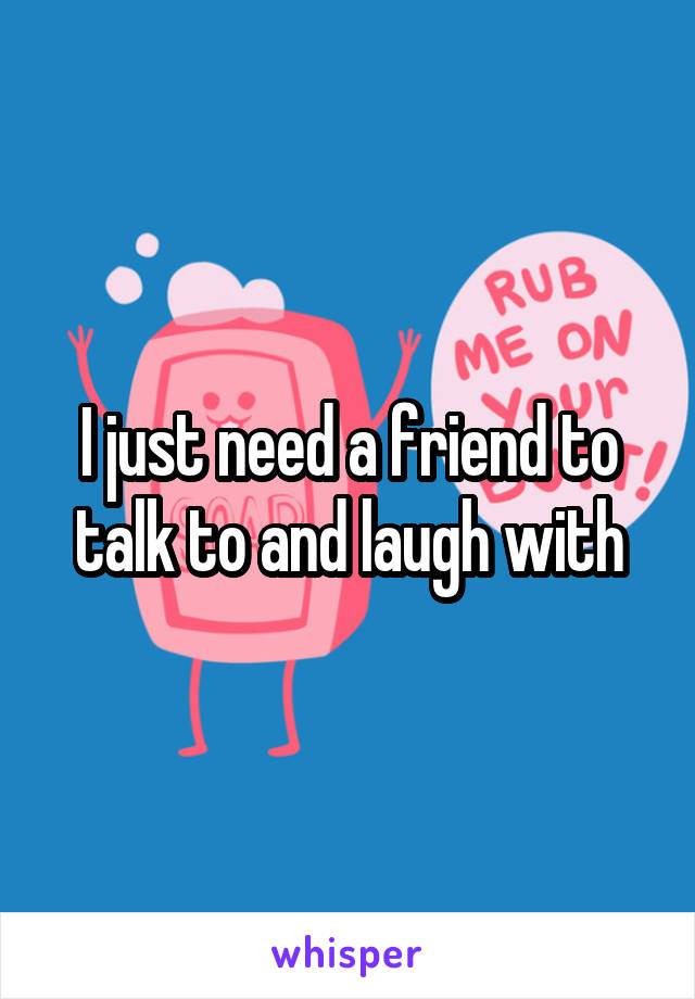I just need a friend to talk to and laugh with