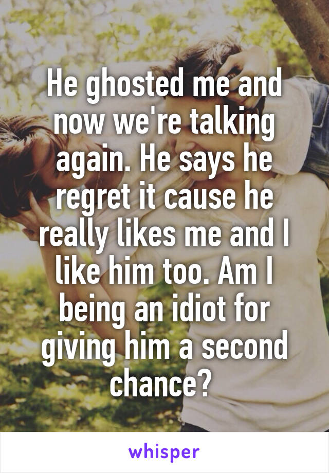 He ghosted me and now we're talking again. He says he regret it cause he really likes me and I like him too. Am I being an idiot for giving him a second chance?