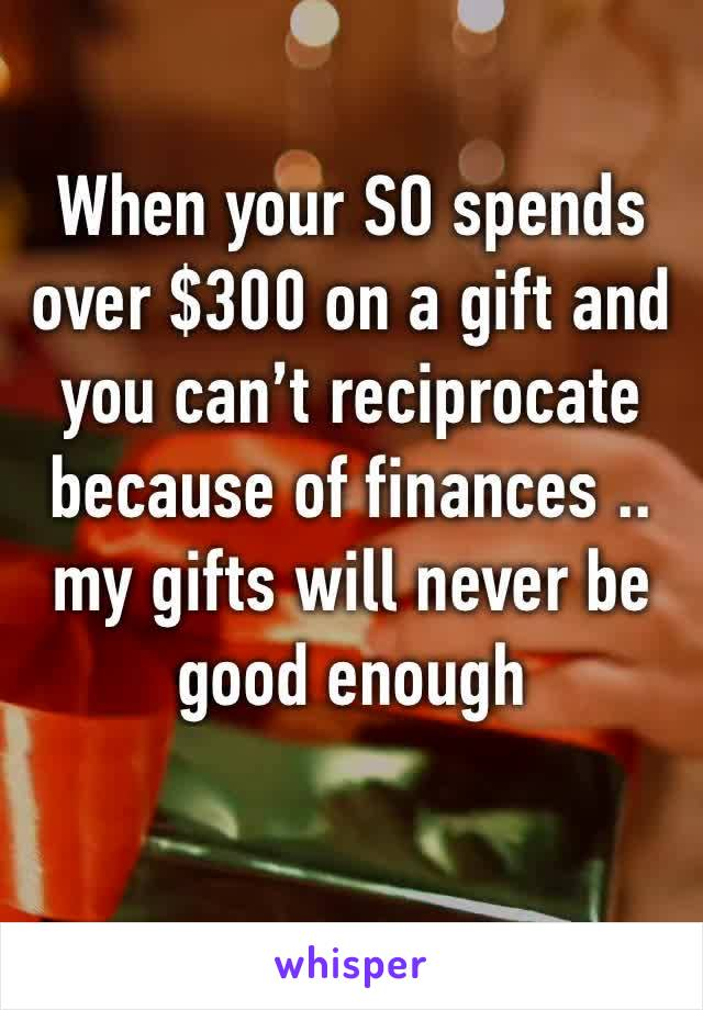 When your SO spends over $300 on a gift and you can't reciprocate because of finances .. my gifts will never be good enough