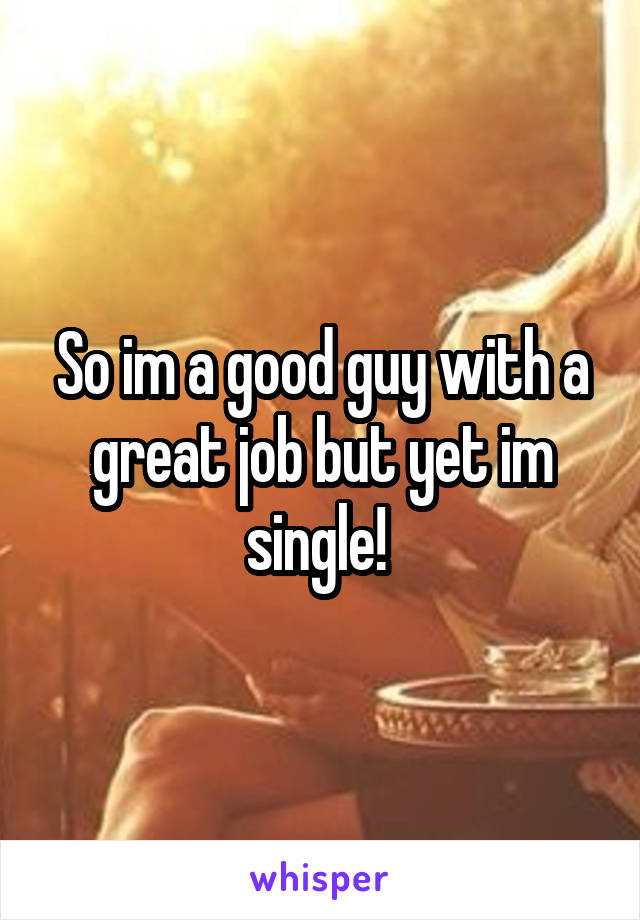 So im a good guy with a great job but yet im single!