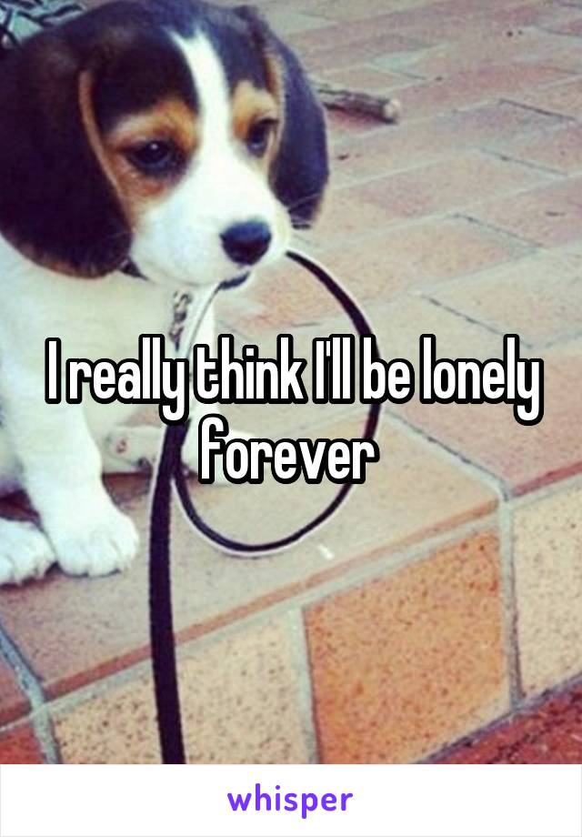 I really think I'll be lonely forever