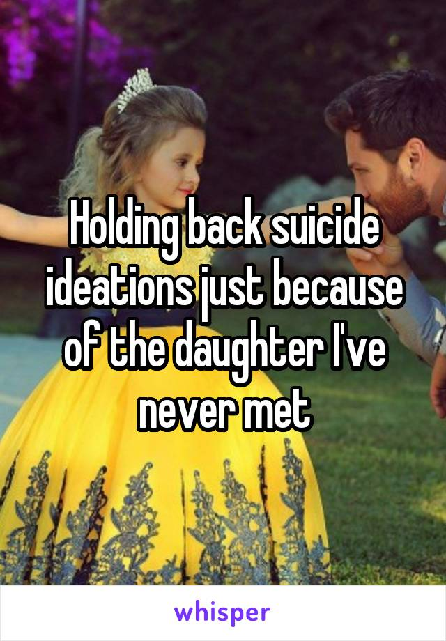 Holding back suicide ideations just because of the daughter I've never met