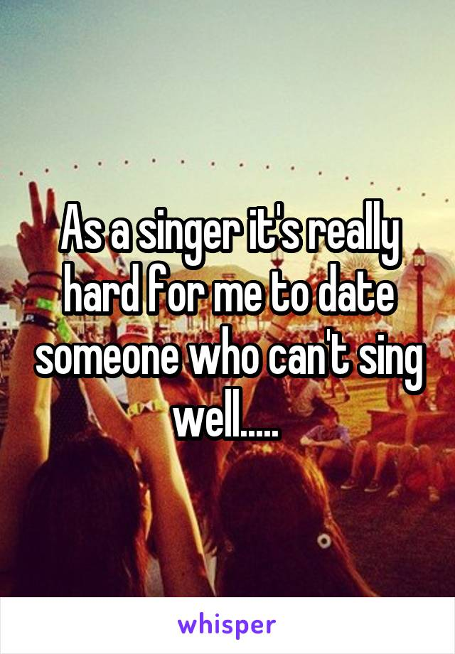 As a singer it's really hard for me to date someone who can't sing well.....