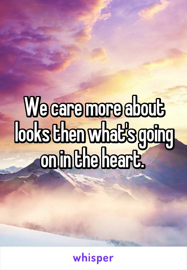 We care more about looks then what's going on in the heart.