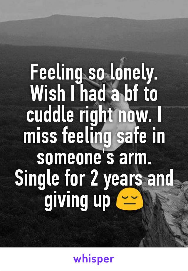 Feeling so lonely. Wish I had a bf to cuddle right now. I miss feeling safe in someone's arm. Single for 2 years and giving up 😔
