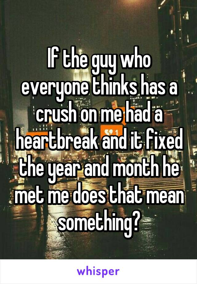 If the guy who everyone thinks has a crush on me had a heartbreak and it fixed the year and month he met me does that mean something?