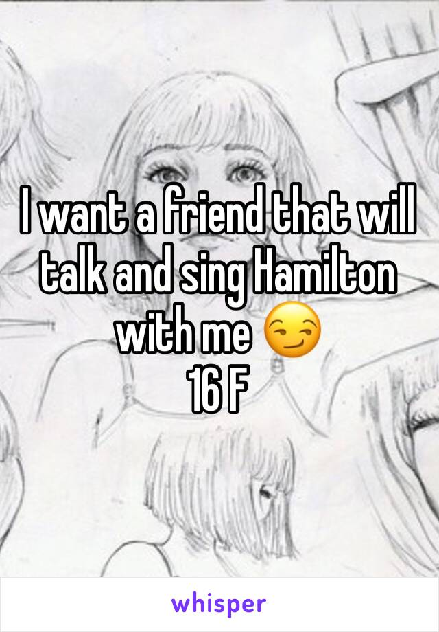 I want a friend that will talk and sing Hamilton with me 😏 16 F